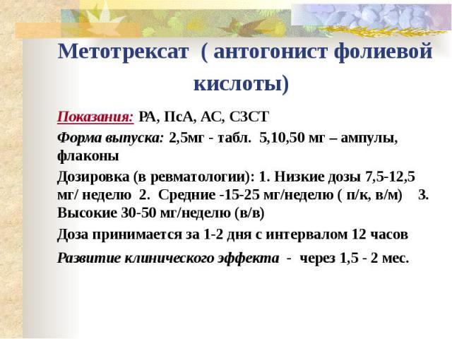 Метотрексат ( антогонист фолиевой кислоты) Показания: РА, ПсА, АС, СЗСТ Форма выпуска: 2,5мг - табл. 5,10,50 мг – ампулы, флаконы Дозировка (в ревматологии): 1. Низкие дозы 7,5-12,5 мг/ неделю 2. Средние -15-25 мг/неделю ( п/к, в/м) 3. Высокие 30-50…