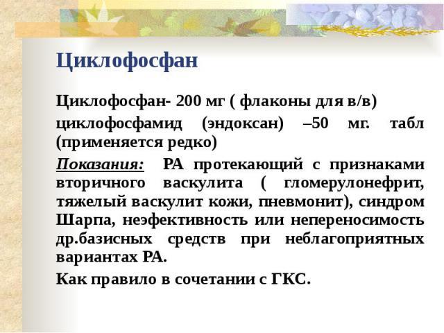 Циклофосфан Циклофосфан- 200 мг ( флаконы для в/в) циклофосфамид (эндоксан) –50 мг. табл (применяется редко) Показания: РА протекающий с признаками вторичного васкулита ( гломерулонефрит, тяжелый васкулит кожи, пневмонит), синдром Шарпа, неэфективно…