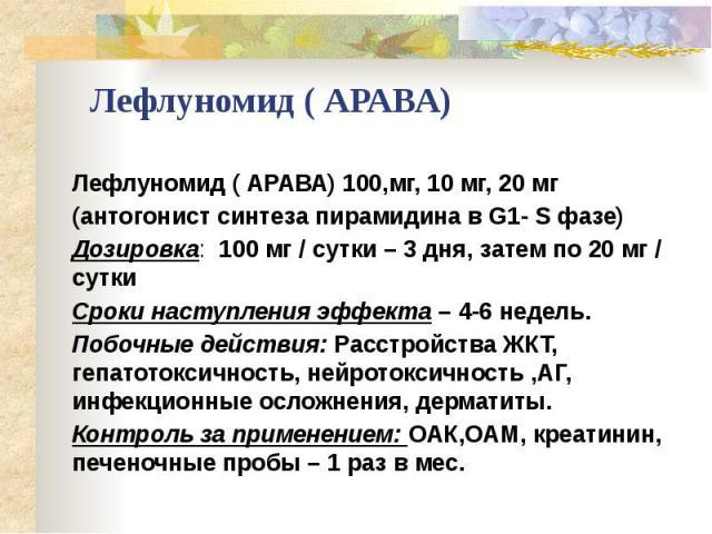 Лефлуномид ( АРАВА) Лефлуномид ( АРАВА) 100,мг, 10 мг, 20 мг (антогонист синтеза пирамидина в G1- S фазе) Дозировка: 100 мг / сутки – 3 дня, затем по 20 мг / сутки Сроки наступления эффекта – 4-6 недель. Побочные действия: Расстройства ЖКТ, гепатото…