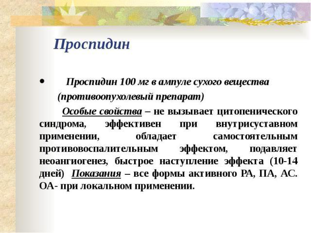 Проспидин · Проспидин 100 мг в ампуле сухого вещества (противоопухолевый препарат) Особые свойства – не вызывает цитопенического синдрома, эффективен при внутрисуставном применении, обладает самостоят…
