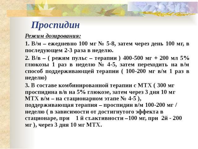 Проспидин Режим дозирования: 1. В/м – ежедневно 100 мг № 5-8, затем через день 100 мг, в последующем 2-3 раза в неделю. 2. В/в – ( режим пульс – терапии ) 400-500 мг + 200 мл 5% глюкозы 1 раз в неделю № 4-5, затем переходить на в/м способ под…