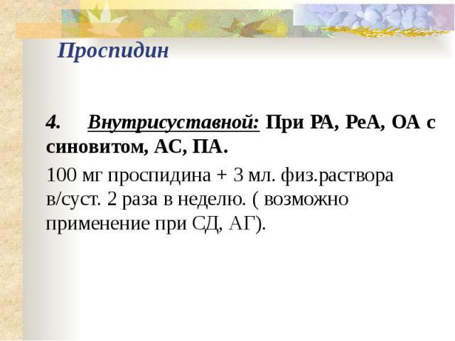 Проспидин 4. Внутрисуставной: При РА, РеА, ОА с синовитом, АС, ПА. 100 мг проспидина + 3 мл. физ.раствора в/суст. 2 раза в неделю. ( возможно применение при СД, АГ).