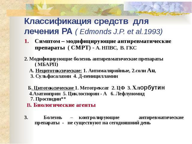 Классификация средств для лечения РА ( Edmonds J.P. et al.1993) Симптом – модифицирующие антиревматические препараты ( СМРТ) - А. НПВС, В. ГКС 2. Модифицирующие болезнь антиревматические препараты ( МБАРП) А. Нецитотоксические: 1. Антималярийные, 2.…