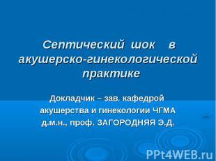 Септический шок в акушерско-гинекологической практике Докладчик – зав. кафедрой