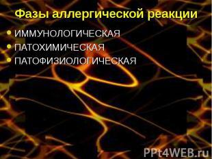 Фазы аллергической реакции ИММУНОЛОГИЧЕСКАЯ ПАТОХИМИЧЕСКАЯ ПАТОФИЗИОЛОГИЧЕСКАЯ