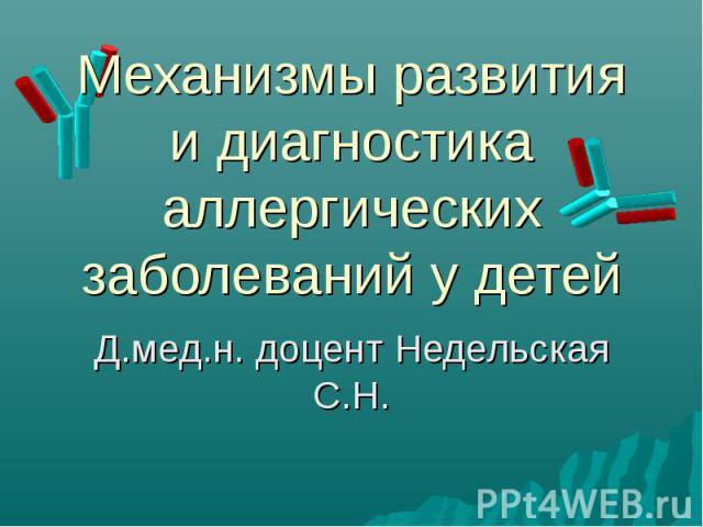 Механизмы развития и диагностика аллергических заболеваний у детей Д.мед.н. доцент Недельская С.Н.
