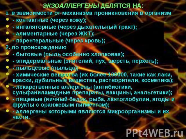 ЭКЗОАЛЛЕРГЕНЫ ДЕЛЯТСЯ НА: ЭКЗОАЛЛЕРГЕНЫ ДЕЛЯТСЯ НА: 1. в зависимости от механизма проникновения в организм - контактные (через кожу); - ингаляторные (через дыхательный тракт); - алиментарные (через ЖКТ); - парентеральные (через кровь); 2. по происхо…
