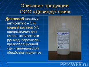 Дезихенд (кожный антисептик) – 1 % водный раствор ХГ; предназначен для гигиен. а