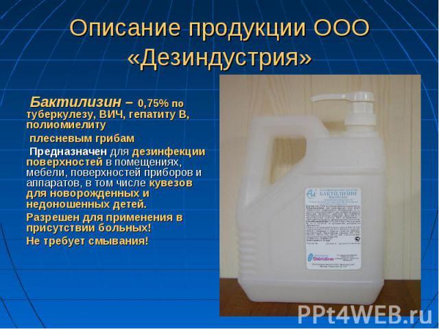 Бактилизин – 0,75% по туберкулезу, ВИЧ, гепатиту В, полиомиелиту плесневым грибам Предназначен для дезинфекции поверхностей в помещениях, мебели, поверхностей приборов и аппаратов, в том числе кувезов для новорожденных и недоношенных детей. Разрешен…