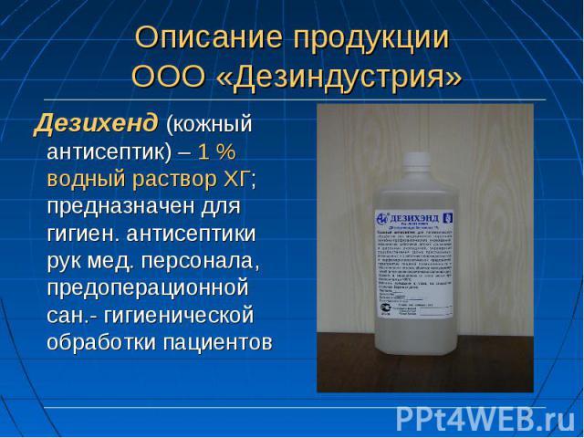 Дезихенд (кожный антисептик) – 1 % водный раствор ХГ; предназначен для гигиен. антисептики рук мед. персонала, предоперационной сан.- гигиенической обработки пациентов Дезихенд (кожный антисептик) – 1 % водный раствор ХГ; предназначен для гигиен. ан…