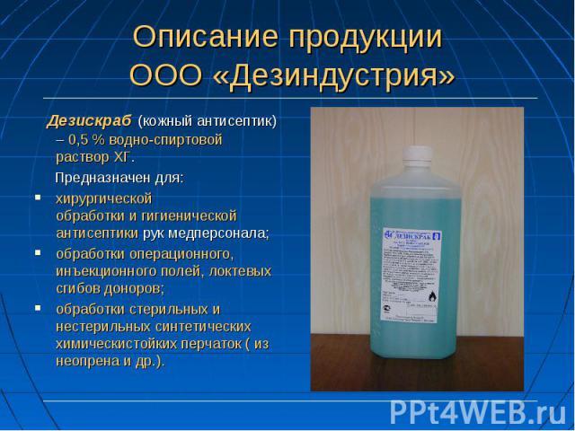 Дезискраб (кожный антисептик) – 0,5 % водно-спиртовой раствор ХГ. Дезискраб (кожный антисептик) – 0,5 % водно-спиртовой раствор ХГ. Предназначен для: хирургической обработки и гигиенической антисептики рук медперсонала; обработки операционного, инъе…