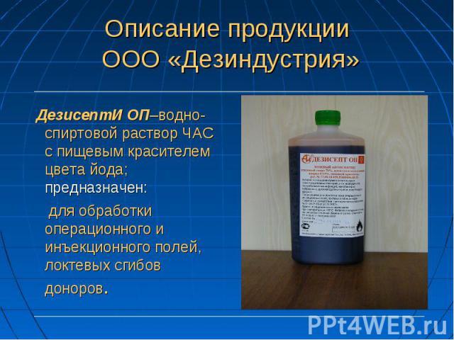 ДезисептИ ОП–водно-спиртовой раствор ЧАС с пищевым красителем цвета йода; предназначен: для обработки операционного и инъекционного полей, локтевых сгибов доноров.