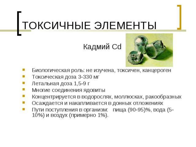 Кадмий Cd Кадмий Cd Биологическая роль: не изучена, токсичен, канцероген Токсическая доза 3-330 мг Летальная доза 1,5-9 г Многие соединения ядовиты Концентрируется в водорослях, моллюсках, ракообразных Осаждается и накапливается в донных отложениях …
