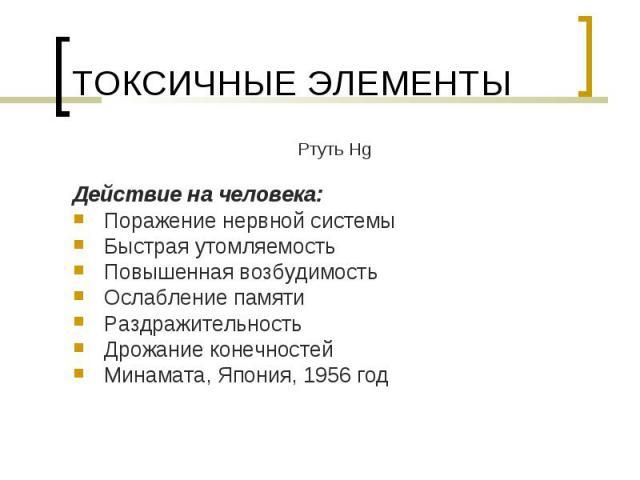 Ртуть Hg Ртуть Hg Действие на человека: Поражение нервной системы Быстрая утомляемость Повышенная возбудимость Ослабление памяти Раздражительность Дрожание конечностей Минамата, Япония, 1956 год