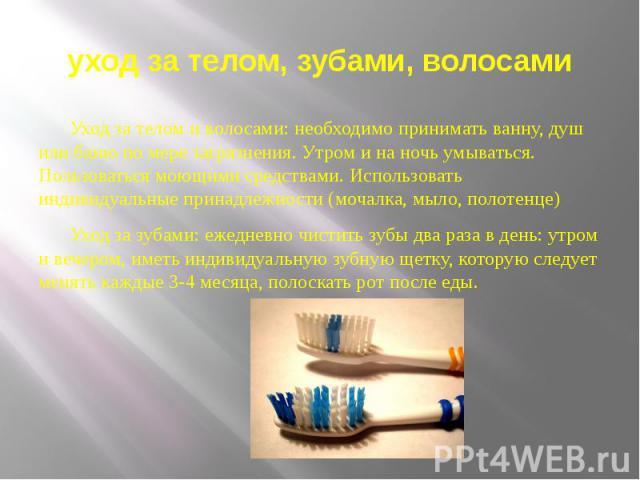 уход за телом, зубами, волосами Уход за телом и волосами: необходимо принимать ванну, душ или баню по мере загрязнения. Утром и на ночь умываться. Пользоваться моющими средствами. Использовать индивидуальные принадлежности (мочалка, мыло, полотенце)…