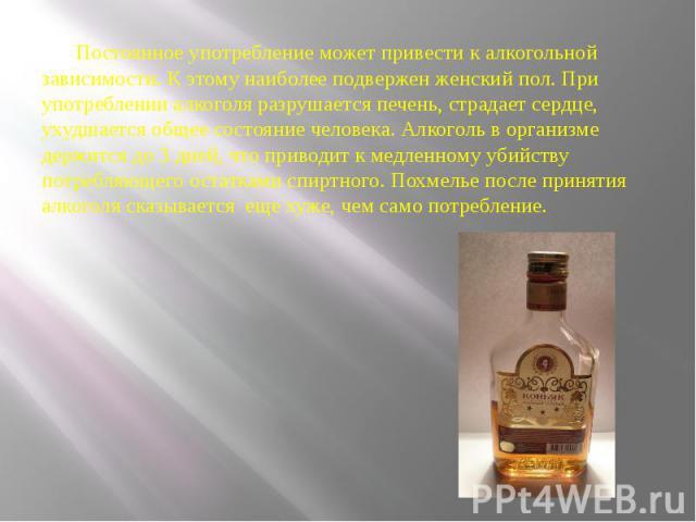 Постоянное употребление может привести к алкогольной зависимости. К этому наиболее подвержен женский пол. При употреблении алкоголя разрушается печень, страдает сердце, ухудшается общее состояние человека. Алкоголь в организме держится до 3 дней, чт…