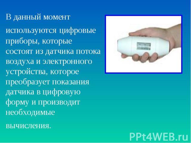 В данный момент используются цифровые приборы, которые состоят из датчика потока воздуха и электронного устройства, которое преобразует показания датчика в цифровую форму и производит необходимые вычисления.