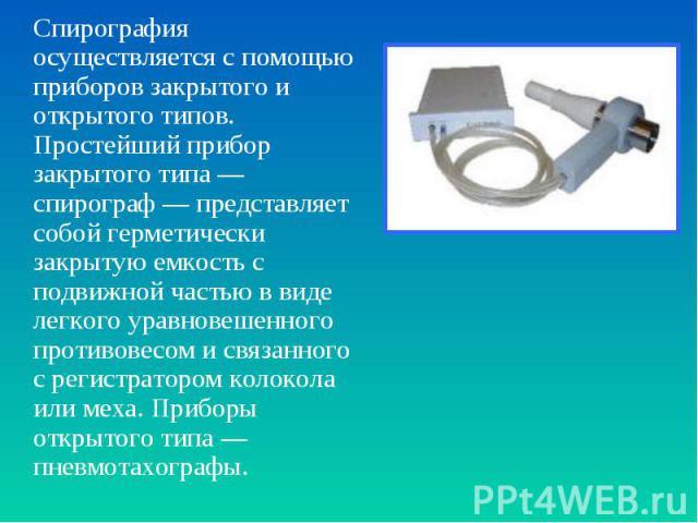 Спирография осуществляется с помощью приборов закрытого и открытого типов. Простейший прибор закрытого типа— спирограф— представляет собой герметически закрытую емкость с подвижной частью в виде легкого уравновешенного противовесом и свя…
