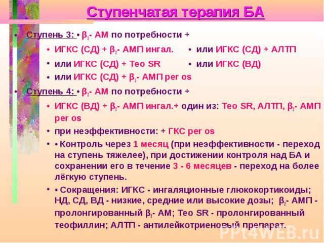 Ступенчатая терапия БА Ступень 3: • β2- АМ по потребности + ИГКС (СД) + β2- АМП ингал. • или ИГКС (СД) + АЛТП или ИГКС (СД) + Тео SR • или ИГКС (ВД) или ИГКС (СД) + β2- АМП per os Ступень 4: • β2- АМ по потребности + ИГКС (ВД) + β2- АМП ингал.+ один…