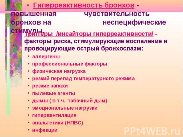 • Гиперреактивность бронхов - повышенная чувствительность бронхов на неспецифические стимулы. Триггеры /инсайторы гиперреактивности/ - факторы риска, стимулирующие воспаление и провоцирующие острый бронхоспазм: аллергены профессиональные факторы физ…