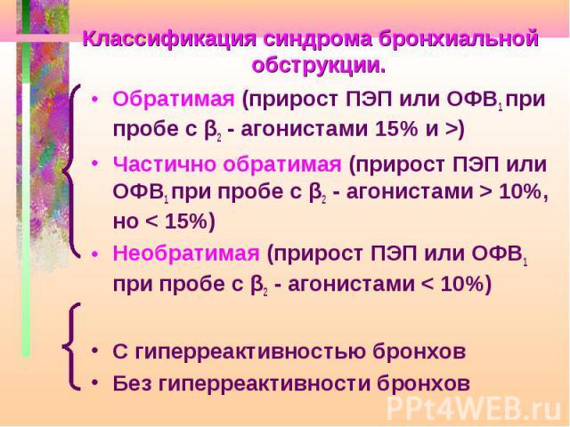 Классификация синдрома бронхиальной обструкции. Обратимая (прирост ПЭП или ОФВ1 при пробе с β2 - агонистами 15% и >) Частично обратимая (прирост ПЭП или ОФВ1 при пробе с β2 - агонистами > 10%, но < 15%) Необратимая (прирост ПЭП или ОФВ1 при…