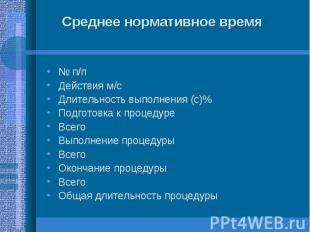 № п/п № п/п Действия м/с Длительность выполнения (с)% Подготовка к процедуре Все