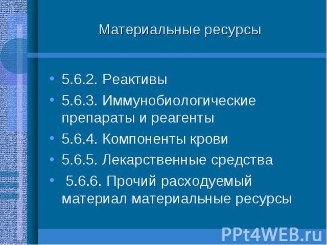 5.6.2. Реактивы 5.6.2. Реактивы 5.6.3. Иммунобиологические препараты и реагенты 5.6.4. Компоненты крови 5.6.5. Лекарственные средства 5.6.6. Прочий расходуемый материал материальные ресурсы
