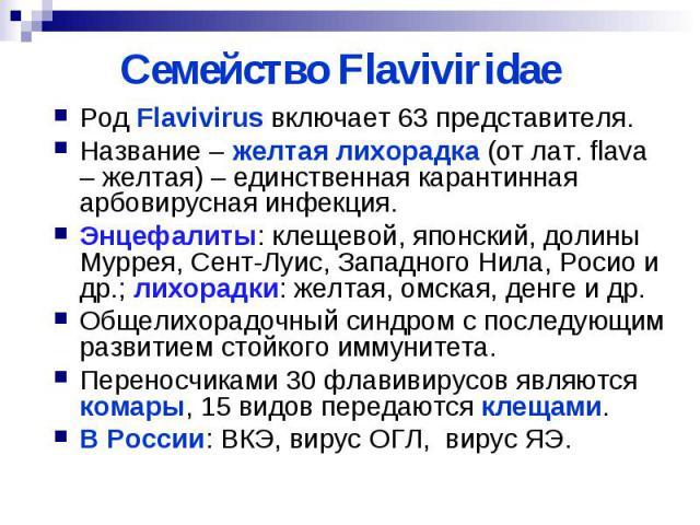 Семейство Flaviviridae Род Flavivirus включает 63 представителя. Название – желтая лихорадка (от лат. flava – желтая) – единственная карантинная арбовирусная инфекция. Энцефалиты: клещевой, японский, долины Муррея, Сент-Луис, Западного Нила, Росио и…