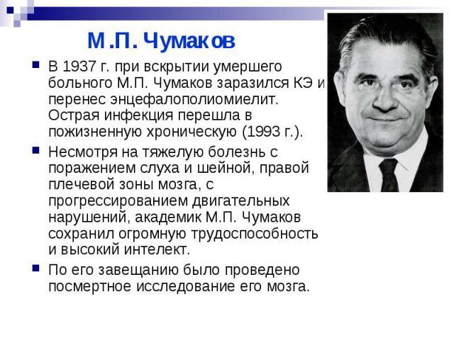 М.П. Чумаков В 1937 г. при вскрытии умершего больного М.П. Чумаков заразился КЭ и перенес энцефалополиомиелит. Острая инфекция перешла в пожизненную хроническую (1993 г.). Несмотря на тяжелую болезнь с поражением слуха и шейной, правой плечевой зоны…