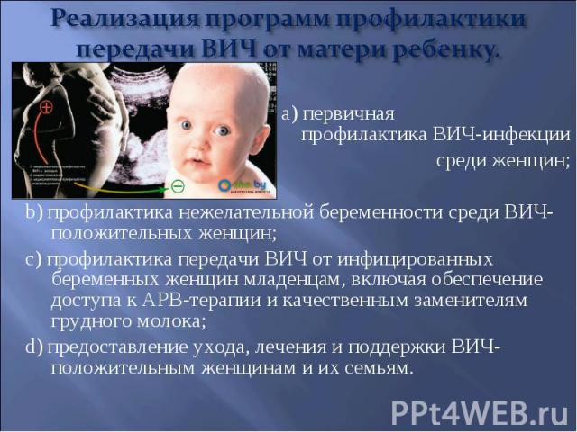 a) первичная профилактика ВИЧ-инфекции a) первичная профилактика ВИЧ-инфекции среди женщин; b) профилактика нежелательной беременности среди ВИЧ-положительных женщин; c) профилактика передачи ВИЧ от инфицированных беременных женщин младенцам, включа…