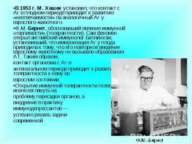 В 1953 г. М. Хашек установил, что контакт с Аг в плодном периоде приводит к развитию «неотвечаемости» па аналогичный Аг у взрослого животного. В 1953 г. М. Хашек установил, что контакт с Аг в плодном периоде приводит к развитию «неотвечаемости» па а…