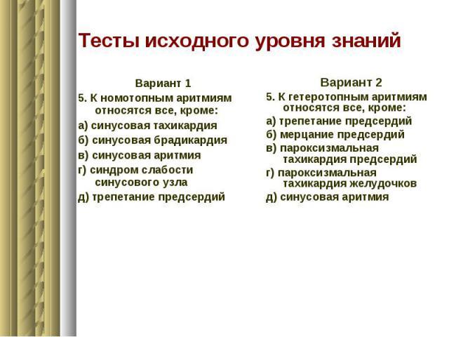 Тесты исходного уровня знаний Вариант 1 5. К номотопным аритмиям относятся все, кроме: а) синусовая тахикардия б) синусовая брадикардия в) синусовая аритмия г) синдром слабости синусового узла д) трепетание предсердий