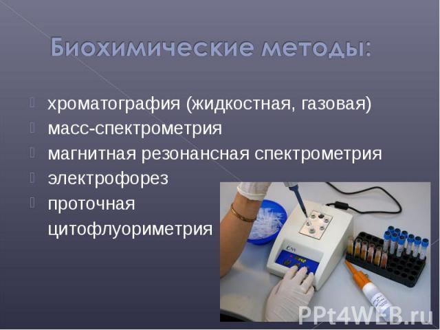 хроматография (жидкостная, газовая) хроматография (жидкостная, газовая) масс-спектрометрия магнитная резонансная спектрометрия электрофорез проточная цитофлуориметрия