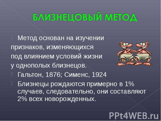 Метод основан на изучении Метод основан на изучении признаков, изменяющихся под влиянием условий жизни у однополых близнецов. Гальтон, 1876; Сименс, 1924 Близнецы рождаются примерно в 1% случаев, следовательно, они составляют 2% всех новорожденных.