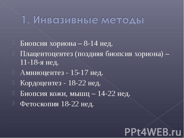 Биопсия хориона – 8-14 нед. Биопсия хориона – 8-14 нед. Плацентоцентез (поздняя биопсия хориона) – 11-18-я нед. Амниоцентез - 15-17 нед. Кордоцентез - 18-22 нед. Биопсия кожи, мышц – 14-22 нед. Фетоскопия 18-22 нед.