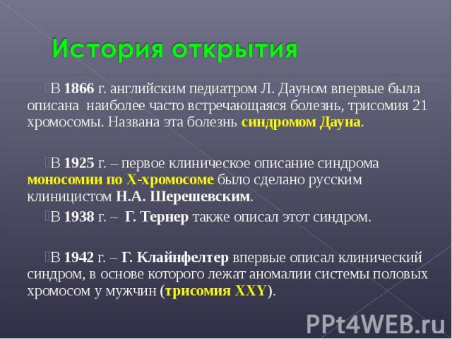 В 1866 г. английским педиатром Л. Дауном впервые была описана наиболее часто встречающаяся болезнь, трисомия 21 хромосомы. Названа эта болезнь синдромом Дауна. В 1866 г. английским педиатром Л. Дауном впервые была описана наиболее часто встречающаяс…