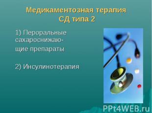 Медикаментозная терапия СД типа 2 1) Пероральные сахароснижаю- щие препараты 2)