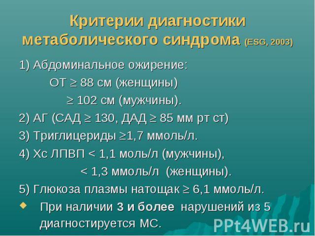 Критерии диагностики метаболического синдрома (ESG, 2003) 1) Абдоминальное ожирение: ОТ 88 см (женщины) 102 см (мужчины). 2) АГ (САД 130, ДАД 85 мм рт ст) 3) Триглицериды 1,7 ммоль/л. 4) Хс ЛПВП < 1,1 моль/л (мужчины), < 1,3 ммоль/л (женщины).…