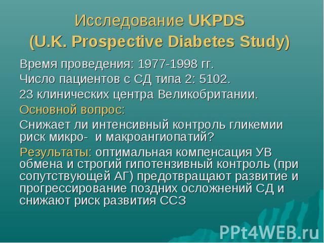 Исследование UKPDS (U.K. Prospective Diabetes Study) Время проведения: 1977-1998 гг. Число пациентов с СД типа 2: 5102. 23 клинических центра Великобритании. Основной вопрос: Снижает ли интенсивный контроль гликемии риск микро- и макроангиопатий? Ре…