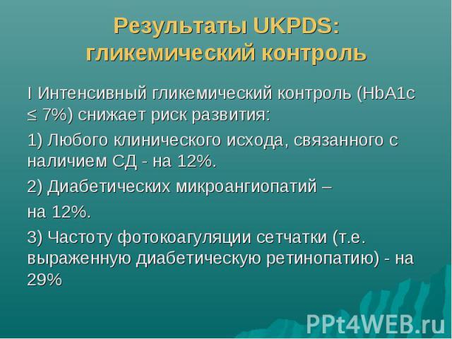 Результаты UKPDS: гликемический контроль I Интенсивный гликемический контроль (HbA1c ≤ 7%) снижает риск развития: 1) Любого клинического исхода, связанного с наличием СД - на 12%. 2) Диабетических микроангиопатий – на 12%. 3) Частоту фотокоагуляции …