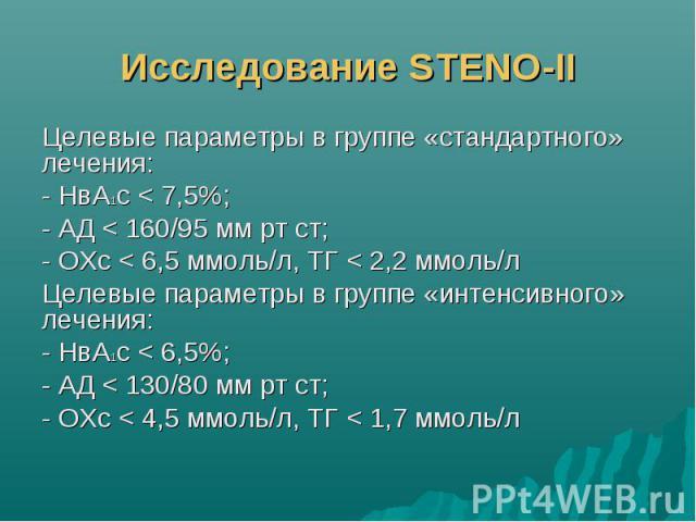 Исследование STENO-II Целевые параметры в группе «стандартного» лечения: - НвА1с < 7,5%; - АД < 160/95 мм рт ст; - ОХс < 6,5 ммоль/л, ТГ < 2,2 ммоль/л Целевые параметры в группе «интенсивного» лечения: - НвА1с < 6,5%; - АД < 130/80…