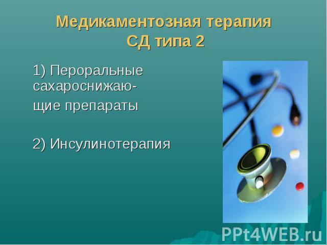 Медикаментозная терапия СД типа 2 1) Пероральные сахароснижаю- щие препараты 2) Инсулинотерапия