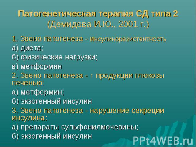 Патогенетическая терапия СД типа 2 (Демидова И.Ю., 2001 г.) 1. Звено патогенеза - инсулинорезистентность а) диета; б) физические нагрузки; в) метформин 2. Звено патогенеза - ↑ продукции глюкозы печенью: а) метформин; б) экзогенный инсулин 3. Звено п…