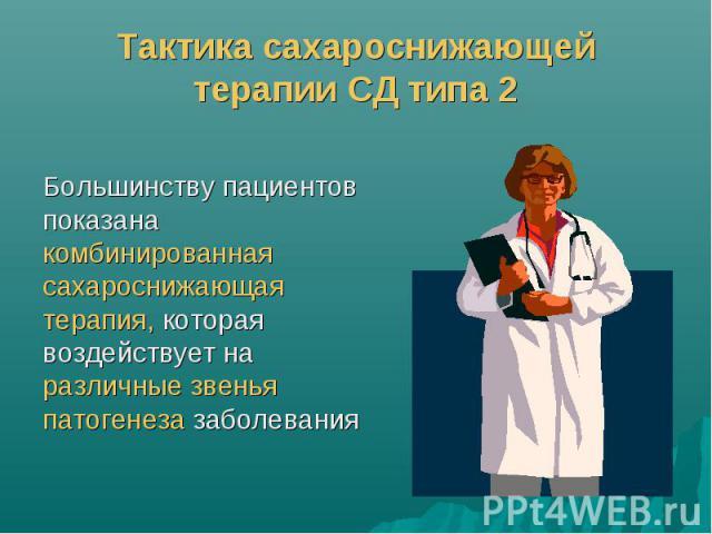 Тактика сахароснижающей терапии СД типа 2 Большинству пациентов показана комбинированная сахароснижающая терапия, которая воздействует на различные звенья патогенеза заболевания