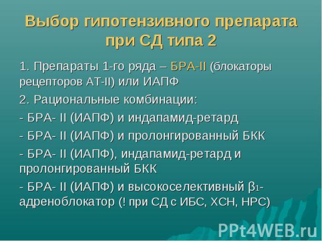 Выбор гипотензивного препарата при СД типа 2 1. Препараты 1-го ряда – БРА-II (блокаторы рецепторов АТ-II) или ИАПФ 2. Рациональные комбинации: - БРА- II (ИАПФ) и индапамид-ретард - БРА- II (ИАПФ) и пролонгированный БКК - БРА- II (ИАПФ), индапамид-ре…