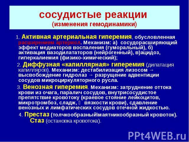 сосудистые реакции (изменения гемодинамики) 1. Активная артериальная гиперемия, обусловленная расширением артериол. Механизм: а) сосудорасширяющий эффект медиаторов воспаления (гуморальный), б) активация вазодилататоров (нейрогенный), в)ацидоз, гипе…