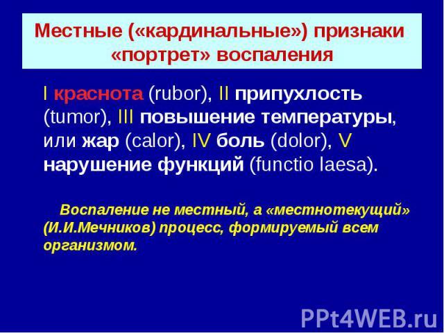 Местные («кардинальные») признаки «портрет» воспаления I краснота (rubor), II припухлость (tumor), III повышение температуры, или жар (calor), IV боль (dolor), V нарушение функций (functio laesa). Воспаление не местный, а «местнотекущий» (И.И.Мечник…