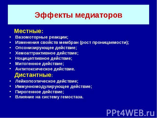Эффекты медиаторов Местные: Вазомоторные реакции; Изменения свойств мембран (рост проницаемости); Опсонизирующее действие; Хемоаттрактивное действие; Ноцицептивное действие; Митогенное действие; Антитоксическое действие. Дистантные: Лейкопоэтическое…