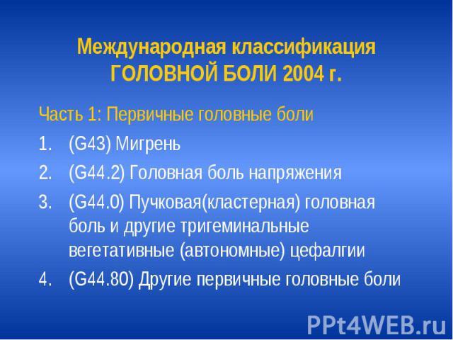 Международная классификация ГОЛОВНОЙ БОЛИ 2004 г. Часть 1: Первичные головные боли (G43) Мигрень (G44.2) Головная боль напряжения (G44.0) Пучковая(кластерная) головная боль и другие тригеминальные вегетативные (автономные) цефалгии (G44.80) Другие п…