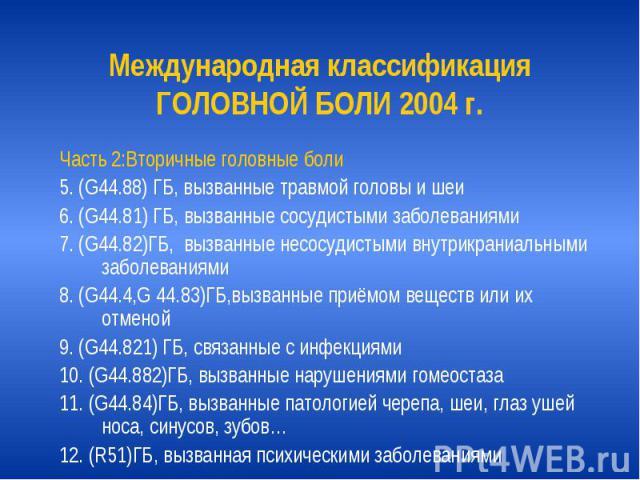 Международная классификация ГОЛОВНОЙ БОЛИ 2004 г. Часть 2:Вторичные головные боли 5. (G44.88) ГБ, вызванные травмой головы и шеи 6. (G44.81) ГБ, вызванные сосудистыми заболеваниями 7. (G44.82)ГБ, вызванные несосудистыми внутрикраниальными заболевани…